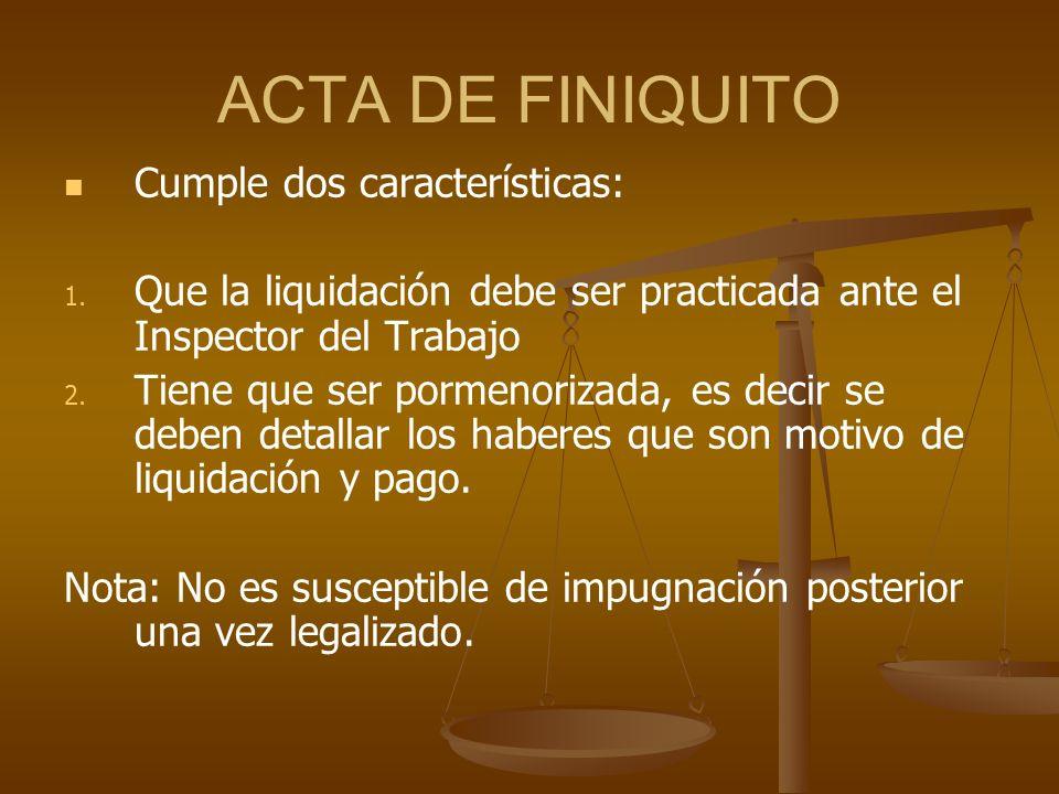 ACTA DE FINIQUITO Cumple dos características: 1. 1. Que la liquidación debe ser practicada ante el Inspector del Trabajo 2. 2. Tiene que ser pormenori