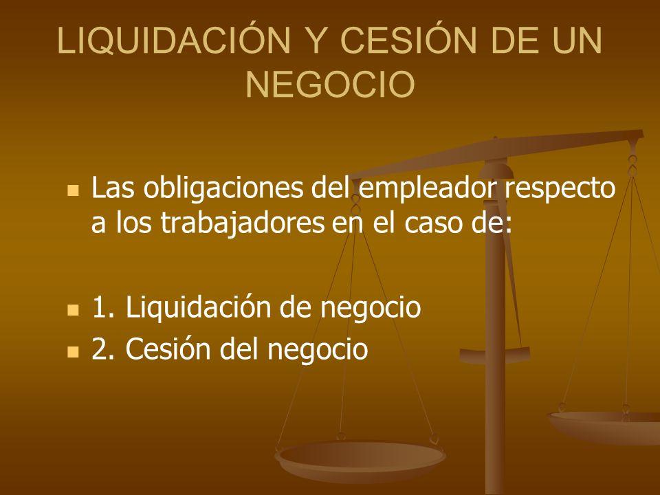 LIQUIDACIÓN Y CESIÓN DE UN NEGOCIO Las obligaciones del empleador respecto a los trabajadores en el caso de: 1. Liquidación de negocio 2. Cesión del n