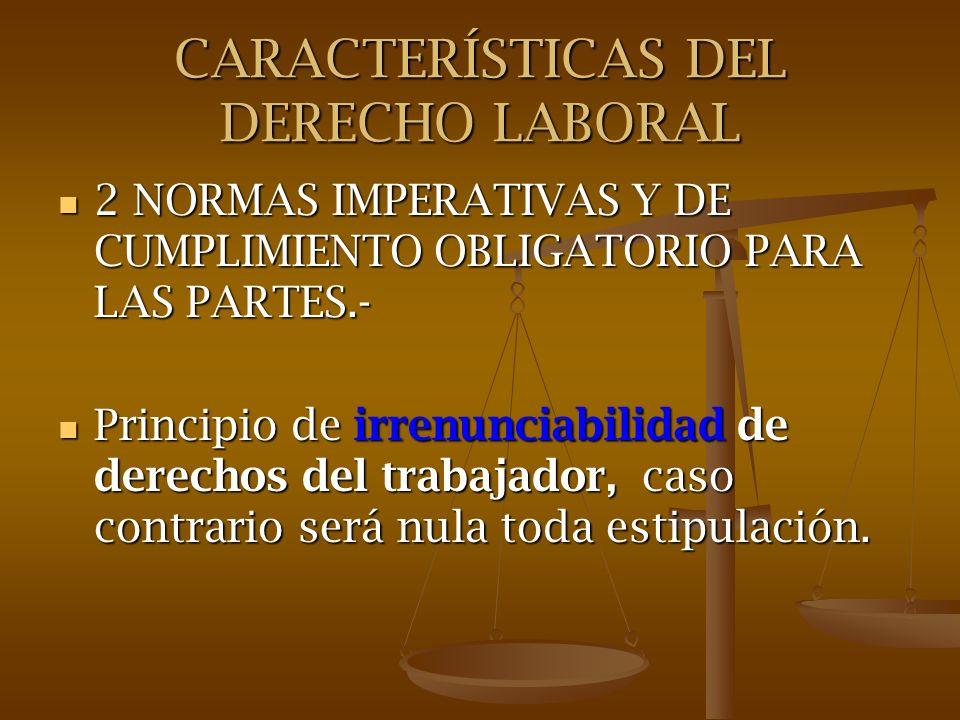CARACTERÍSTICAS DEL DERECHO LABORAL 2 NORMAS IMPERATIVAS Y DE CUMPLIMIENTO OBLIGATORIO PARA LAS PARTES.- 2 NORMAS IMPERATIVAS Y DE CUMPLIMIENTO OBLIGA