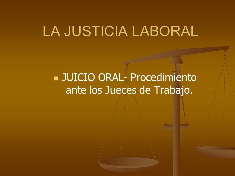 LA JUSTICIA LABORAL JUICIO ORAL- Procedimiento ante los Jueces de Trabajo.