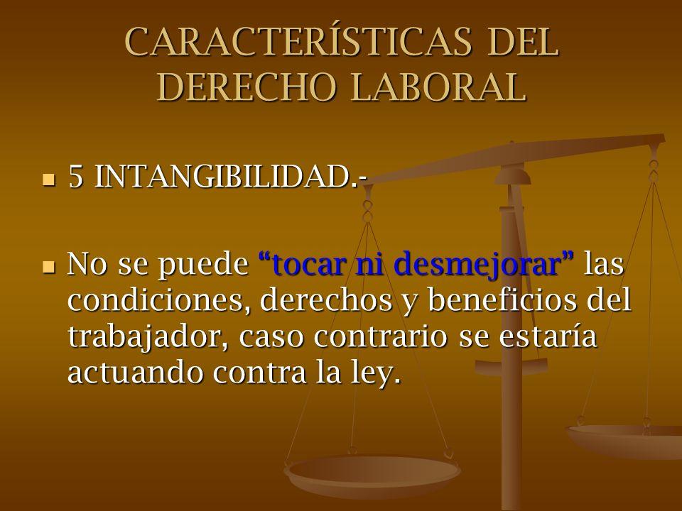 CARACTERÍSTICAS DEL DERECHO LABORAL 5 INTANGIBILIDAD.- 5 INTANGIBILIDAD.- No se puede tocar ni desmejorar las condiciones, derechos y beneficios del t