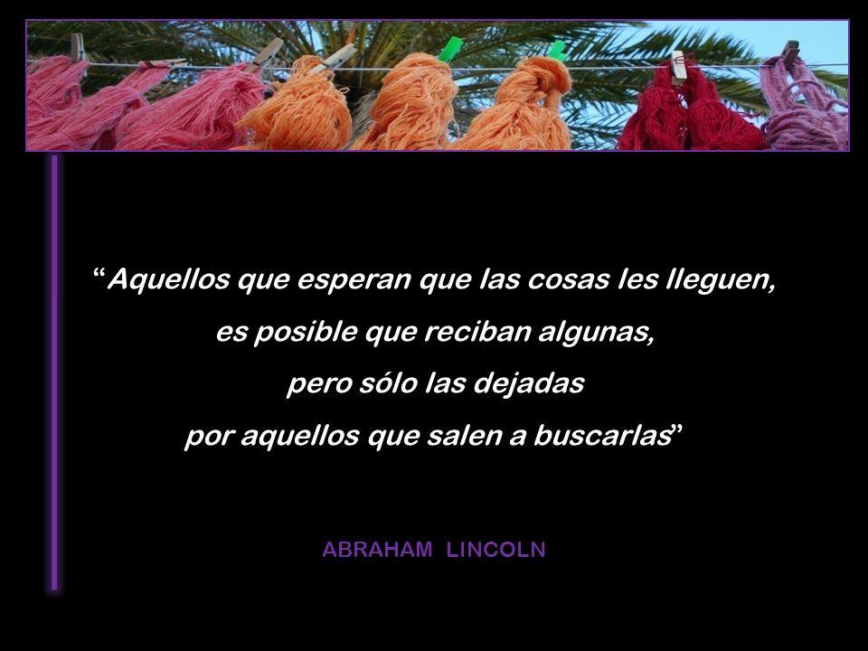 Aquellos que esperan que las cosas les lleguen, es posible que reciban algunas, pero sólo las dejadas por aquellos que salen a buscarlas ABRAHAM LINCO