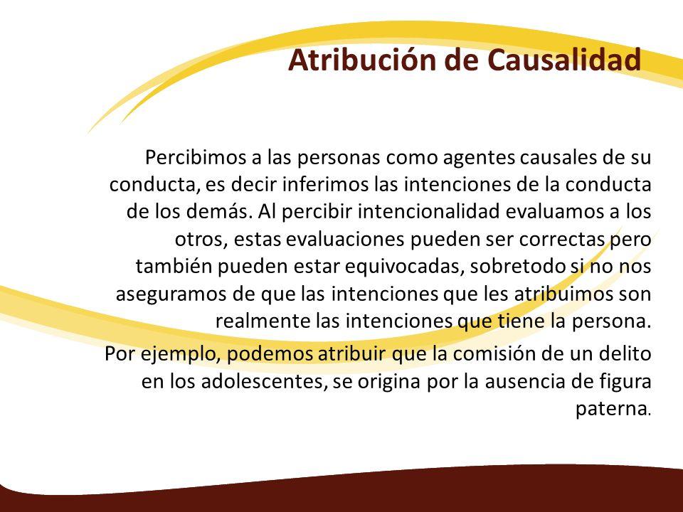 Atribución de Causalidad Percibimos a las personas como agentes causales de su conducta, es decir inferimos las intenciones de la conducta de los demá