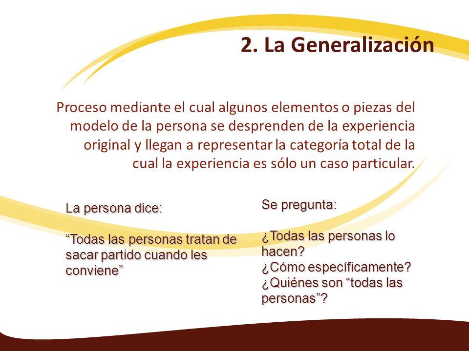2. La Generalización Proceso mediante el cual algunos elementos o piezas del modelo de la persona se desprenden de la experiencia original y llegan a