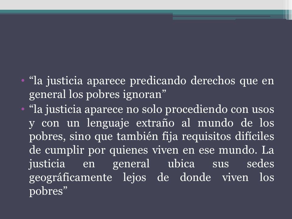 la justicia aparece predicando derechos que en general los pobres ignoran la justicia aparece no solo procediendo con usos y con un lenguaje extraño a