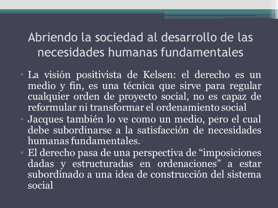 Abriendo la sociedad al desarrollo de las necesidades humanas fundamentales La visión positivista de Kelsen: el derecho es un medio y fin, es una técn