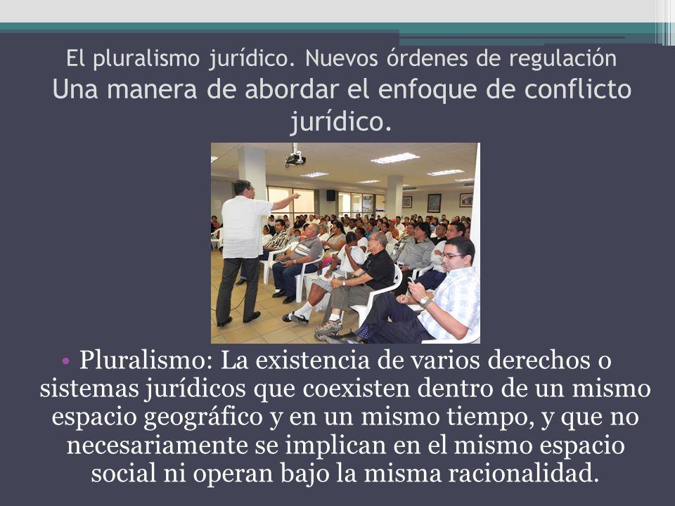 El pluralismo jurídico. Nuevos órdenes de regulación Una manera de abordar el enfoque de conflicto jurídico. Pluralismo: La existencia de varios derec