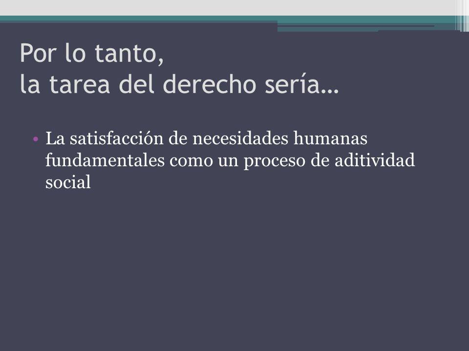 Por lo tanto, la tarea del derecho sería… La satisfacción de necesidades humanas fundamentales como un proceso de aditividad social
