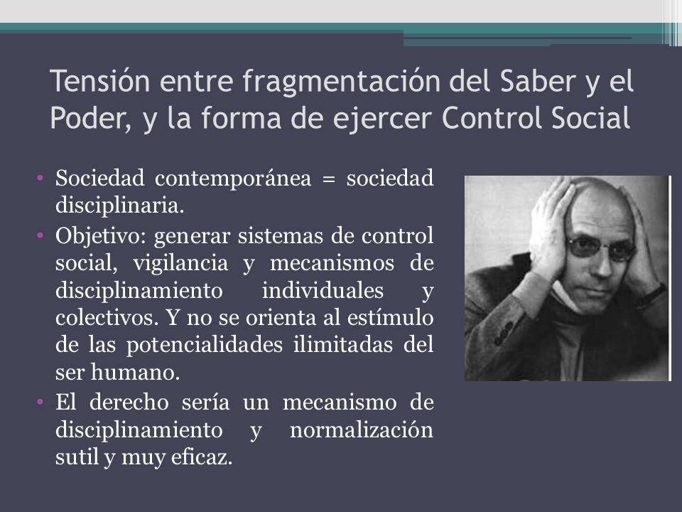 Tensión entre fragmentación del Saber y el Poder, y la forma de ejercer Control Social Sociedad contemporánea = sociedad disciplinaria. Objetivo: gene