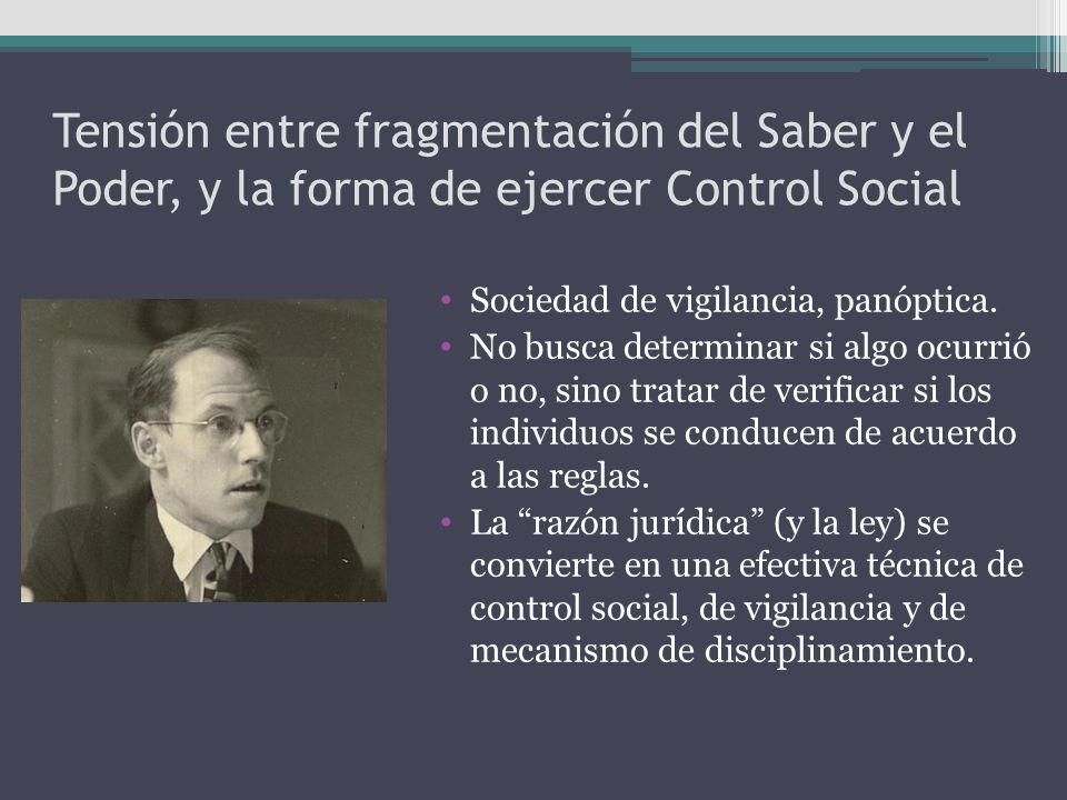 Tensión entre fragmentación del Saber y el Poder, y la forma de ejercer Control Social Sociedad de vigilancia, panóptica. No busca determinar si algo