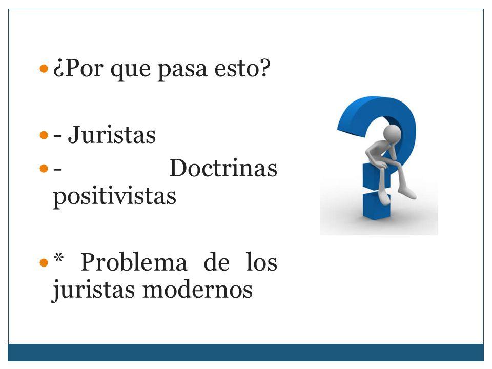 ¿Por que pasa esto? - Juristas - Doctrinas positivistas * Problema de los juristas modernos