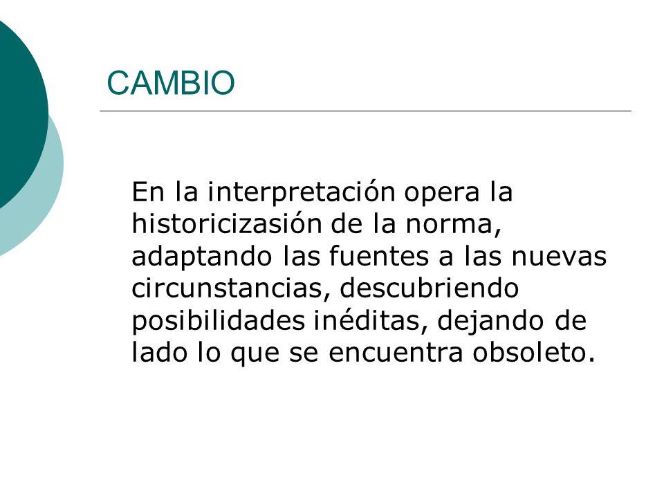 CAMBIO En la interpretación opera la historicizasión de la norma, adaptando las fuentes a las nuevas circunstancias, descubriendo posibilidades inédit