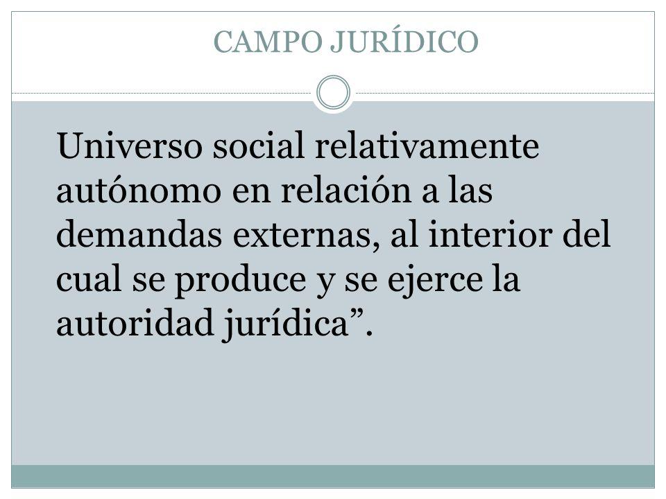Universo social relativamente autónomo en relación a las demandas externas, al interior del cual se produce y se ejerce la autoridad jurídica. CAMPO J