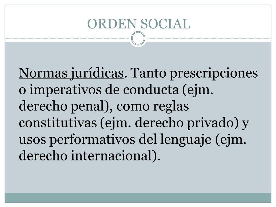 ORDEN SOCIAL Normas jurídicas. Tanto prescripciones o imperativos de conducta (ejm. derecho penal), como reglas constitutivas (ejm. derecho privado) y