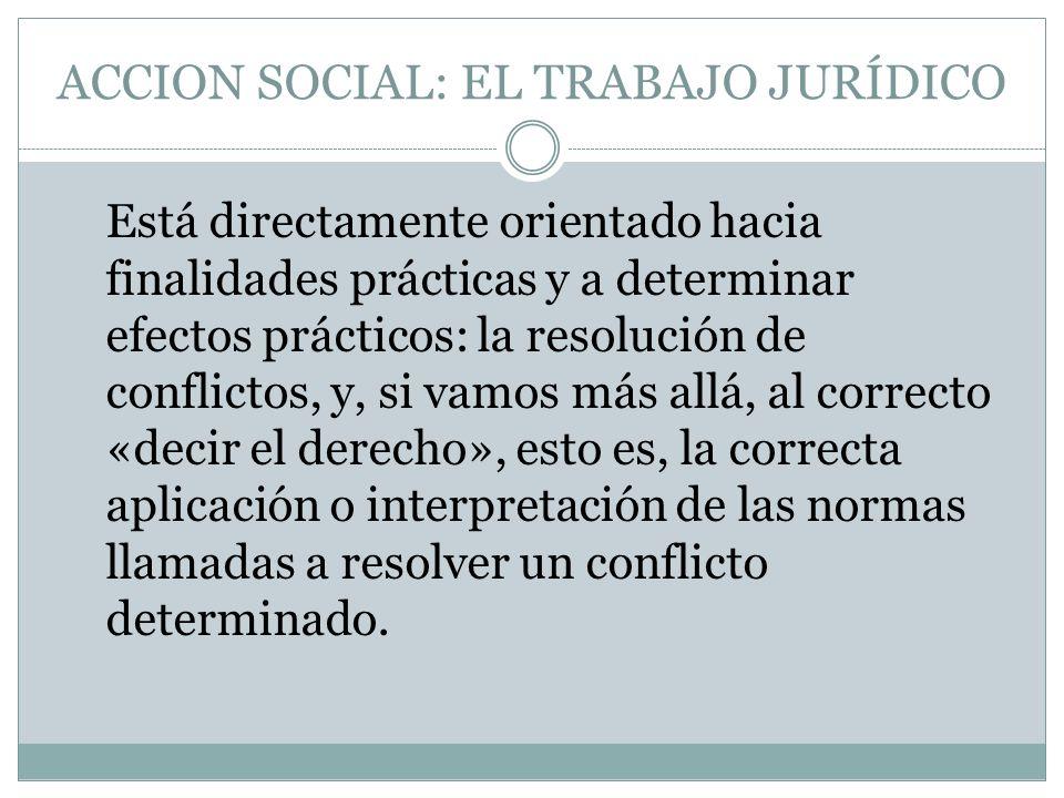 ACCION SOCIAL: EL TRABAJO JURÍDICO Está directamente orientado hacia finalidades prácticas y a determinar efectos prácticos: la resolución de conflict