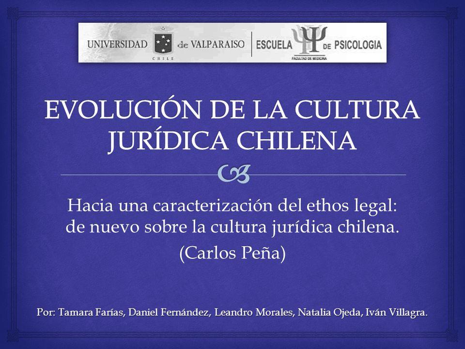Hacia una caracterización del ethos legal: de nuevo sobre la cultura jurídica chilena. (Carlos Peña) Por: Tamara Farías, Daniel Fernández, Leandro Mor