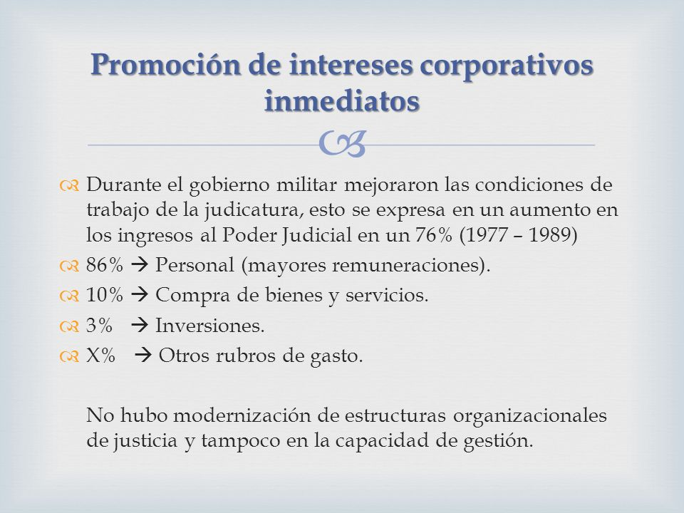 Durante el gobierno militar mejoraron las condiciones de trabajo de la judicatura, esto se expresa en un aumento en los ingresos al Poder Judicial en un 76% (1977 – 1989) 86% Personal (mayores remuneraciones).