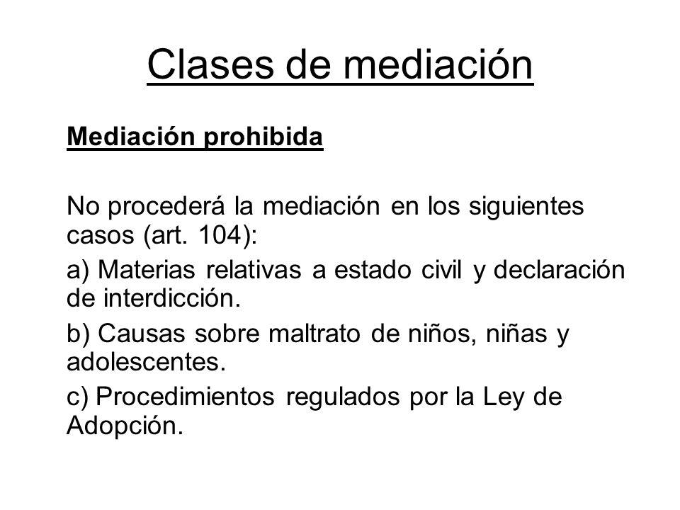 Clases de mediación Mediación prohibida No procederá la mediación en los siguientes casos (art. 104): a) Materias relativas a estado civil y declaraci