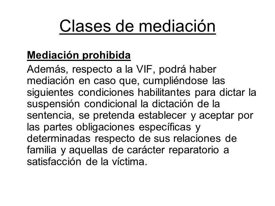 Clases de mediación Mediación prohibida Además, respecto a la VIF, podrá haber mediación en caso que, cumpliéndose las siguientes condiciones habilita