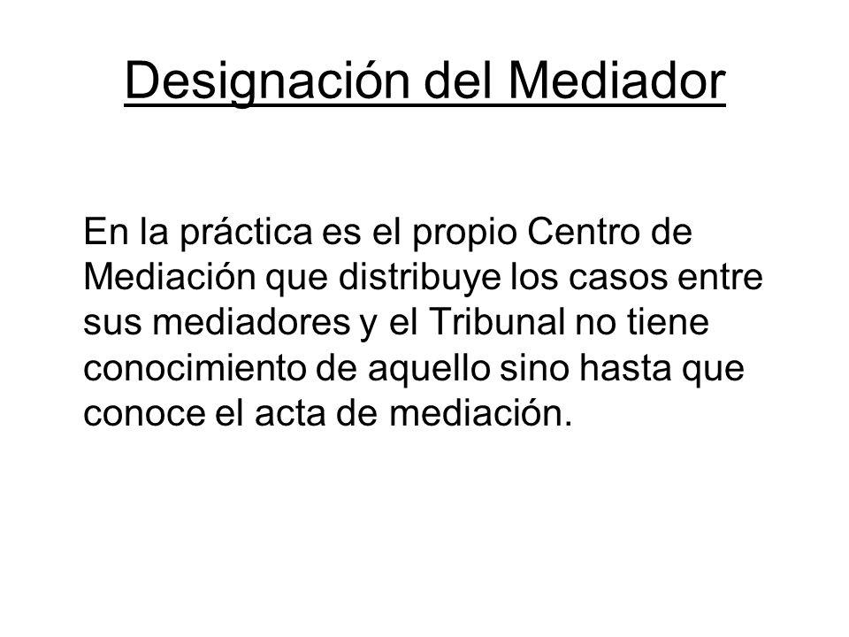 Designación del Mediador En la práctica es el propio Centro de Mediación que distribuye los casos entre sus mediadores y el Tribunal no tiene conocimi