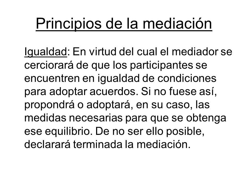 Principios de la mediación Igualdad: En virtud del cual el mediador se cerciorará de que los participantes se encuentren en igualdad de condiciones pa