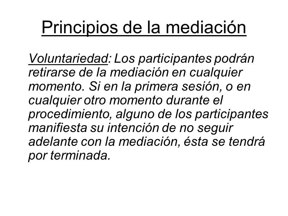 Principios de la mediación Voluntariedad: Los participantes podrán retirarse de la mediación en cualquier momento. Si en la primera sesión, o en cualq