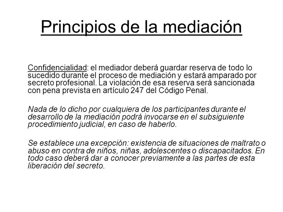 Principios de la mediación Confidencialidad: el mediador deberá guardar reserva de todo lo sucedido durante el proceso de mediación y estará amparado