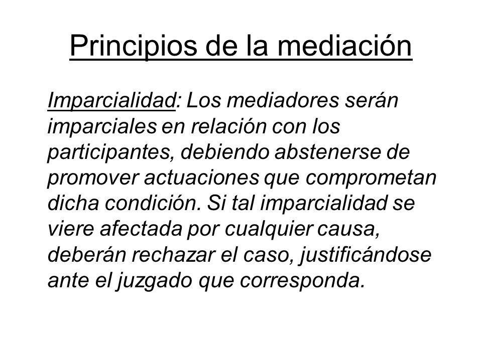 Principios de la mediación Imparcialidad: Los mediadores serán imparciales en relación con los participantes, debiendo abstenerse de promover actuacio