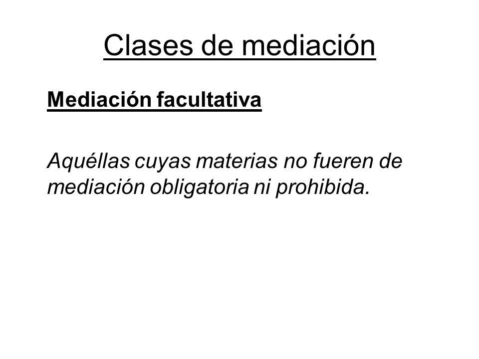 Clases de mediación Mediación facultativa Aquéllas cuyas materias no fueren de mediación obligatoria ni prohibida.