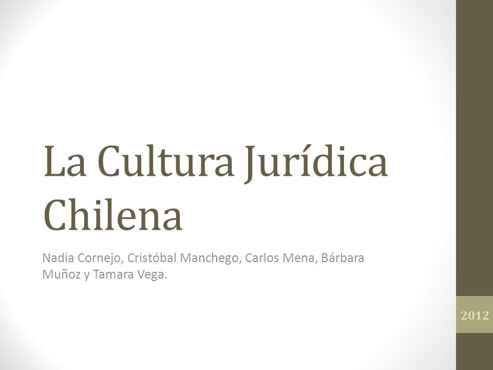 La Cultura Jurídica Chilena Nadia Cornejo, Cristóbal Manchego, Carlos Mena, Bárbara Muñoz y Tamara Vega. 2012
