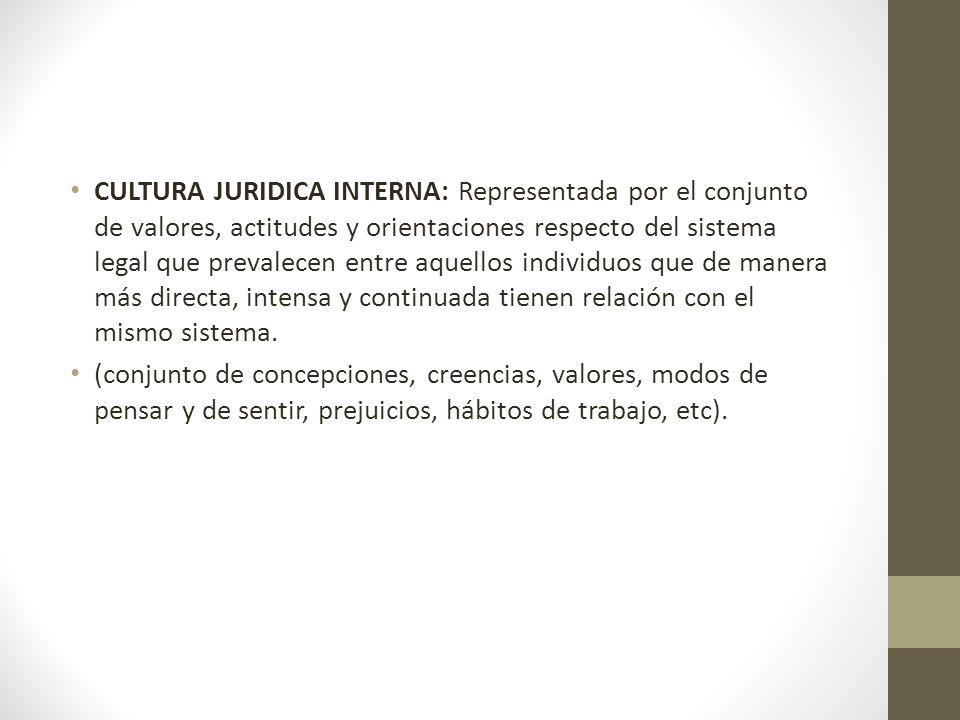 CULTURA JURIDICA INTERNA: Representada por el conjunto de valores, actitudes y orientaciones respecto del sistema legal que prevalecen entre aquellos