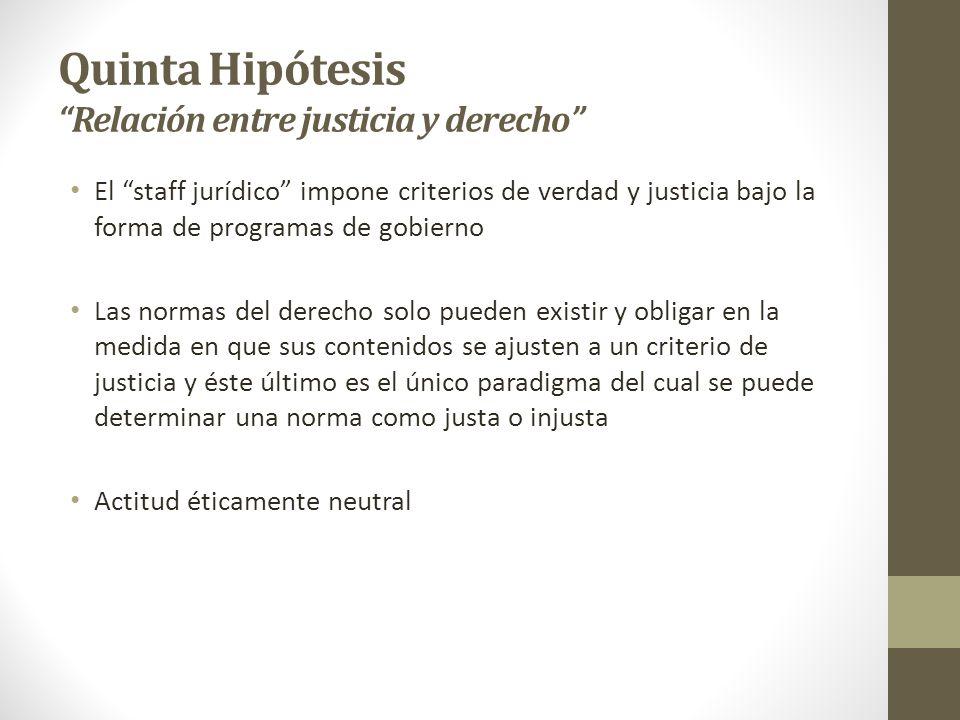 Quinta Hipótesis Relación entre justicia y derecho El staff jurídico impone criterios de verdad y justicia bajo la forma de programas de gobierno Las