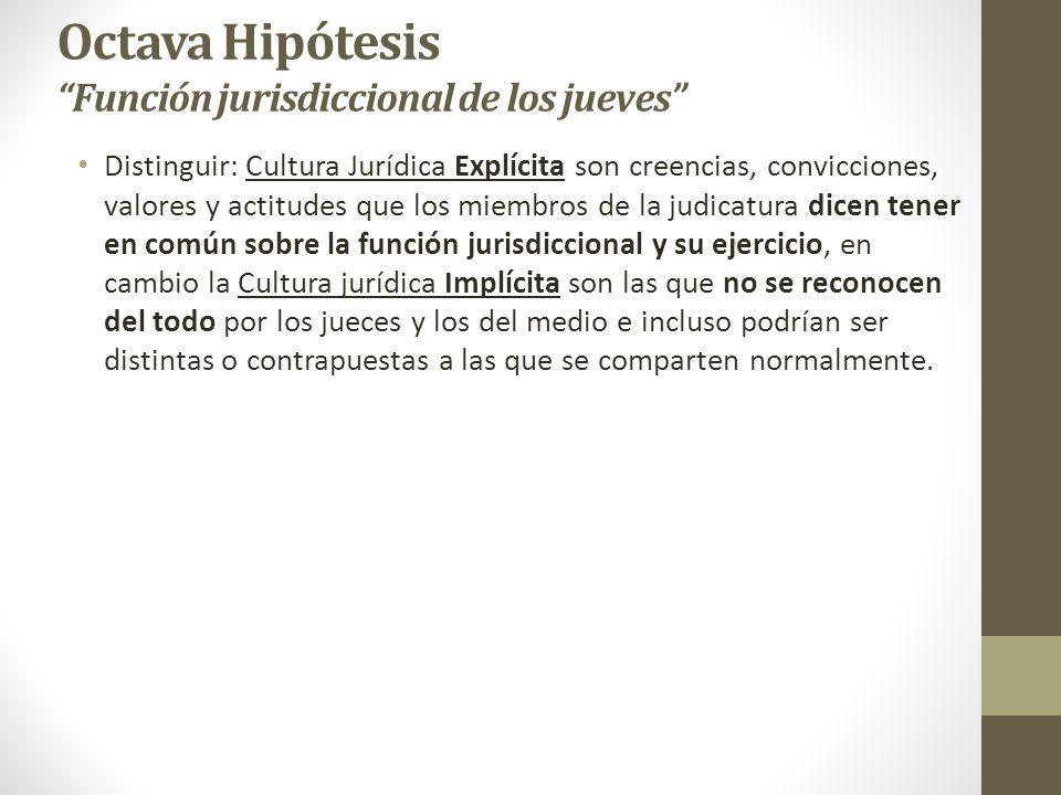 Octava Hipótesis Función jurisdiccional de los jueves Distinguir: Cultura Jurídica Explícita son creencias, convicciones, valores y actitudes que los