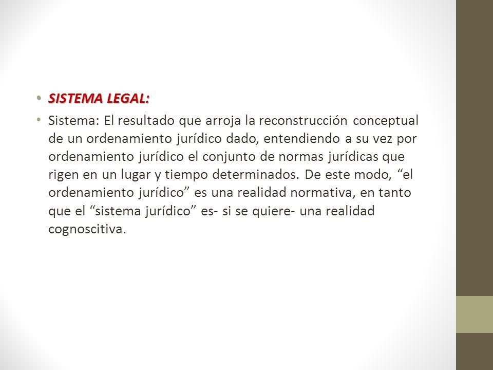 SISTEMA LEGAL: SISTEMA LEGAL: Sistema: El resultado que arroja la reconstrucción conceptual de un ordenamiento jurídico dado, entendiendo a su vez por
