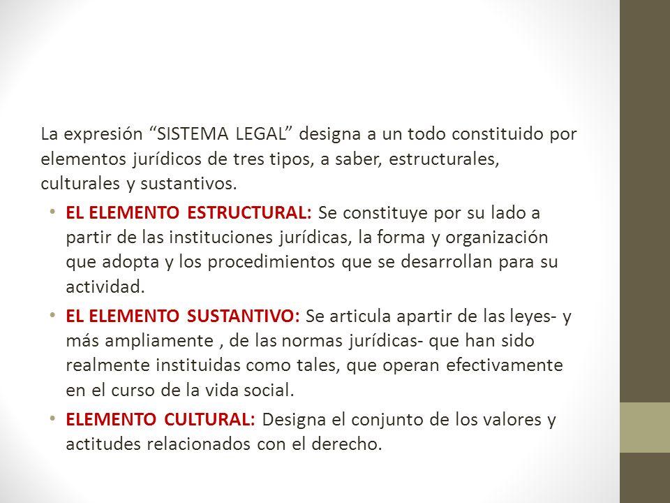 La expresión SISTEMA LEGAL designa a un todo constituido por elementos jurídicos de tres tipos, a saber, estructurales, culturales y sustantivos. EL E