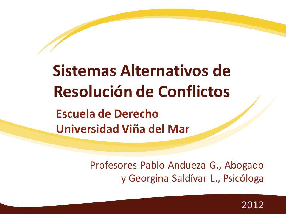 Sistemas Alternativos de Resolución de Conflictos Escuela de Derecho Universidad Viña del Mar Profesores Pablo Andueza G., Abogado y Georgina Saldívar