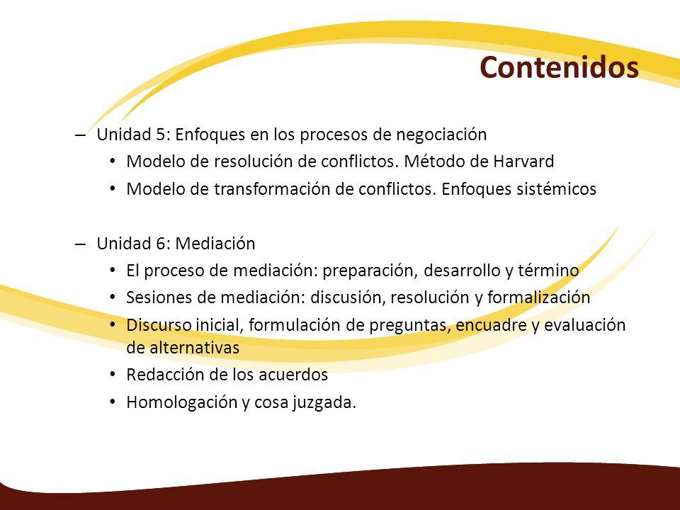 Contenidos – Unidad 5: Enfoques en los procesos de negociación Modelo de resolución de conflictos. Método de Harvard Modelo de transformación de confl