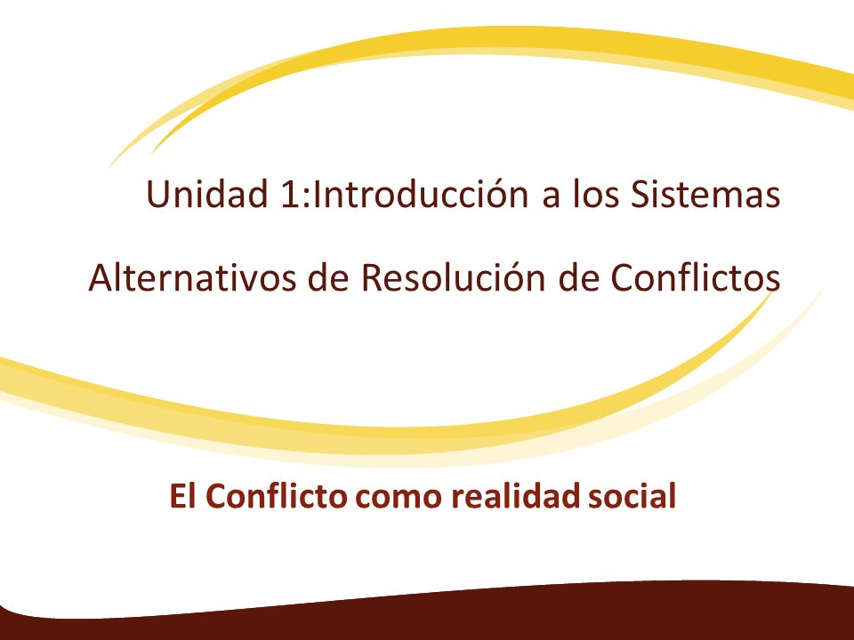 Unidad 1:Introducción a los Sistemas Alternativos de Resolución de Conflictos El Conflicto como realidad social