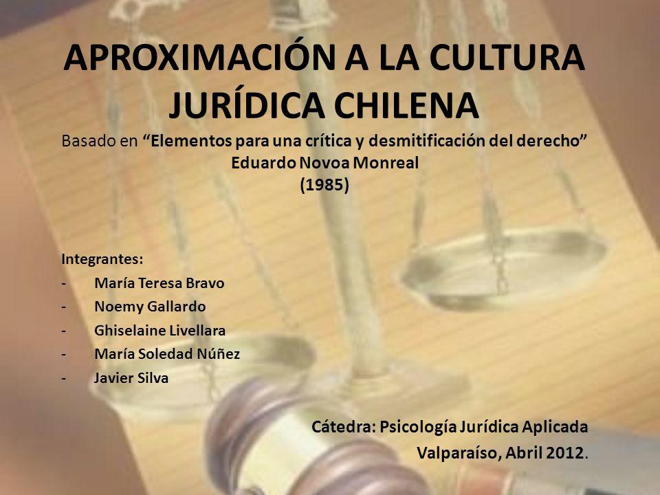 APROXIMACIÓN A LA CULTURA JURÍDICA CHILENA Basado en Elementos para una crítica y desmitificación del derecho Eduardo Novoa Monreal (1985) Integrantes