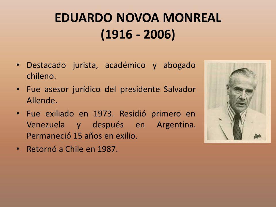 EDUARDO NOVOA MONREAL (1916 - 2006) Destacado jurista, académico y abogado chileno. Fue asesor jurídico del presidente Salvador Allende. Fue exiliado