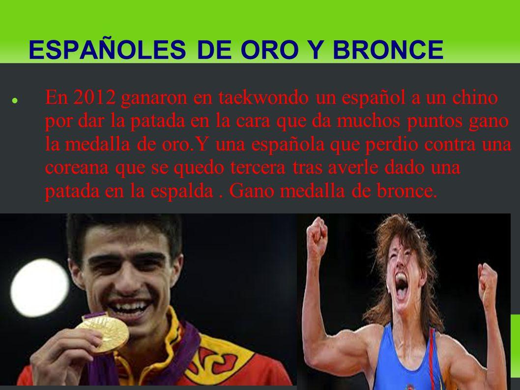 ESPAÑOLES DE ORO Y BRONCE En 2012 ganaron en taekwondo un español a un chino por dar la patada en la cara que da muchos puntos gano la medalla de oro.