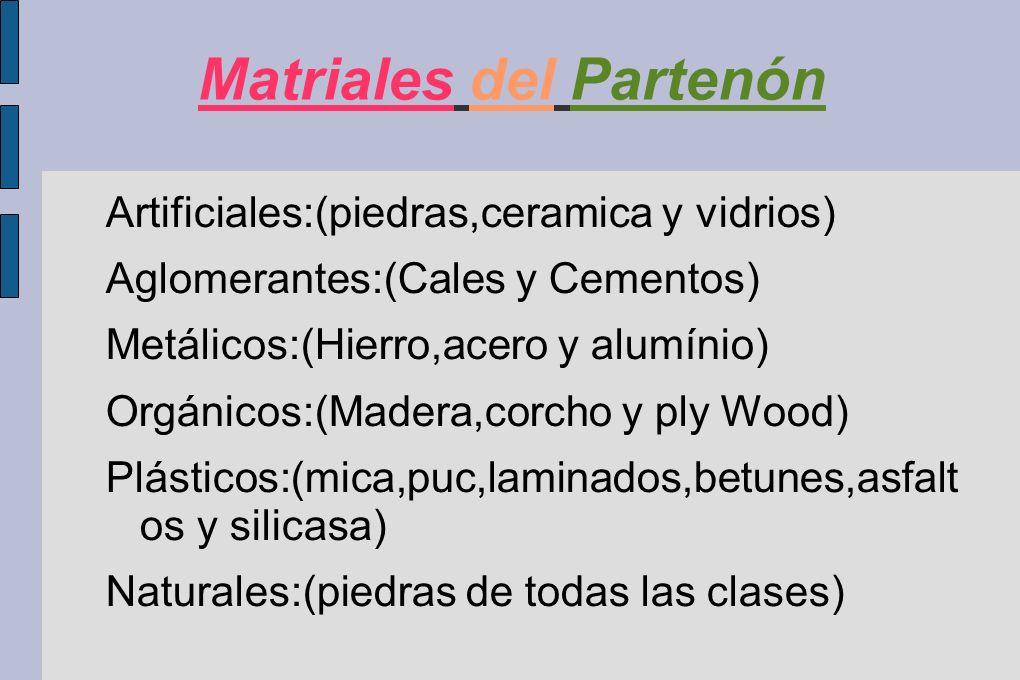 Matriales del Partenón Artificiales:(piedras,ceramica y vidrios) Aglomerantes:(Cales y Cementos) Metálicos:(Hierro,acero y alumínio) Orgánicos:(Madera