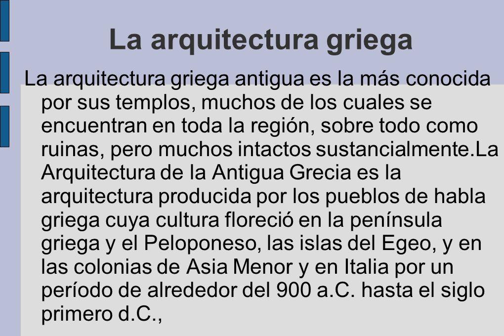 La arquitectura griega La arquitectura griega antigua es la más conocida por sus templos, muchos de los cuales se encuentran en toda la región, sobre