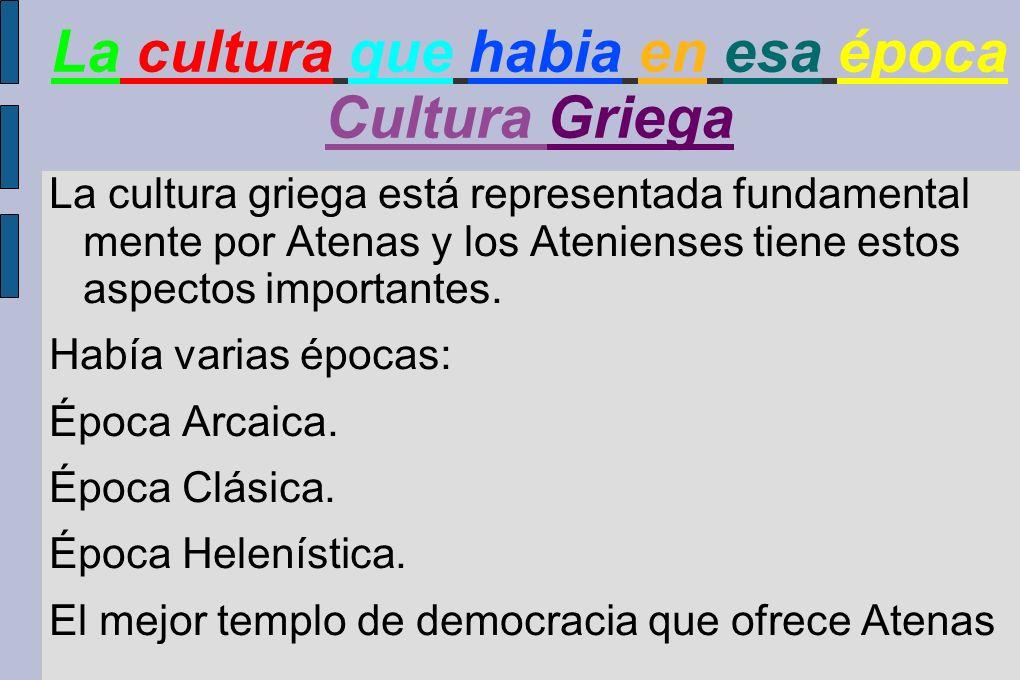 La cultura que habia en esa época Cultura Griega La cultura griega está representada fundamental mente por Atenas y los Atenienses tiene estos aspecto