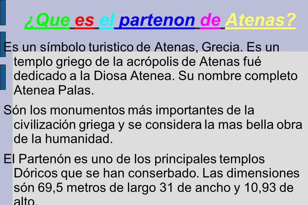 ¿Que es el partenon de Atenas? Es un símbolo turistico de Atenas, Grecia. Es un templo griego de la acrópolis de Atenas fué dedicado a la Diosa Atenea