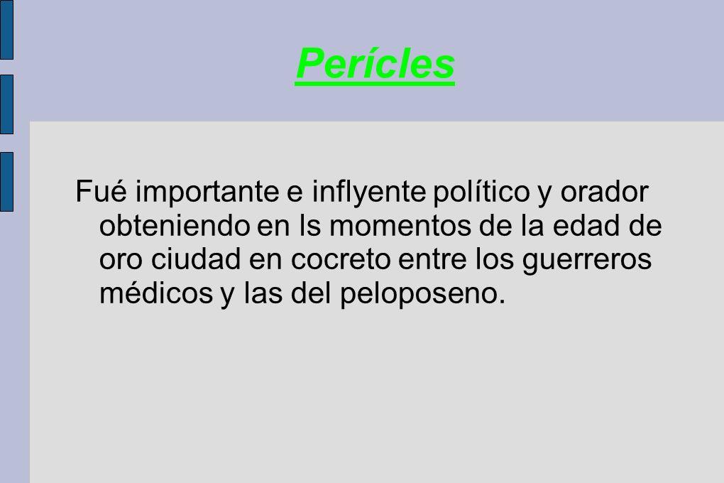 Perícles Fué importante e inflyente político y orador obteniendo en ls momentos de la edad de oro ciudad en cocreto entre los guerreros médicos y las