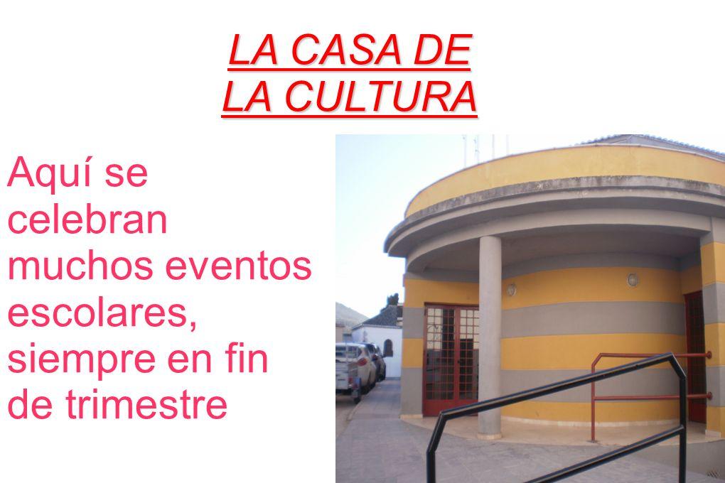 LA CASA DE LA CULTURA Aquí se celebran muchos eventos escolares, siempre en fin de trimestre