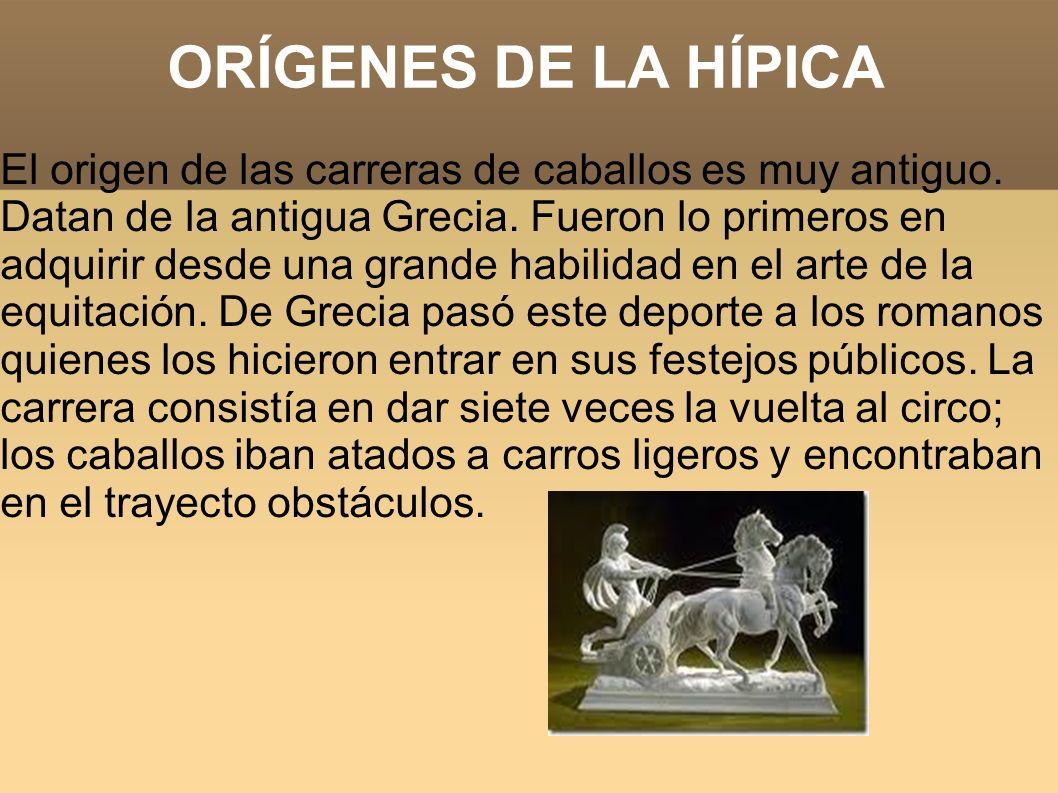 ORÍGENES DE LA HÍPICA El origen de las carreras de caballos es muy antiguo. Datan de la antigua Grecia. Fueron lo primeros en adquirir desde una grand