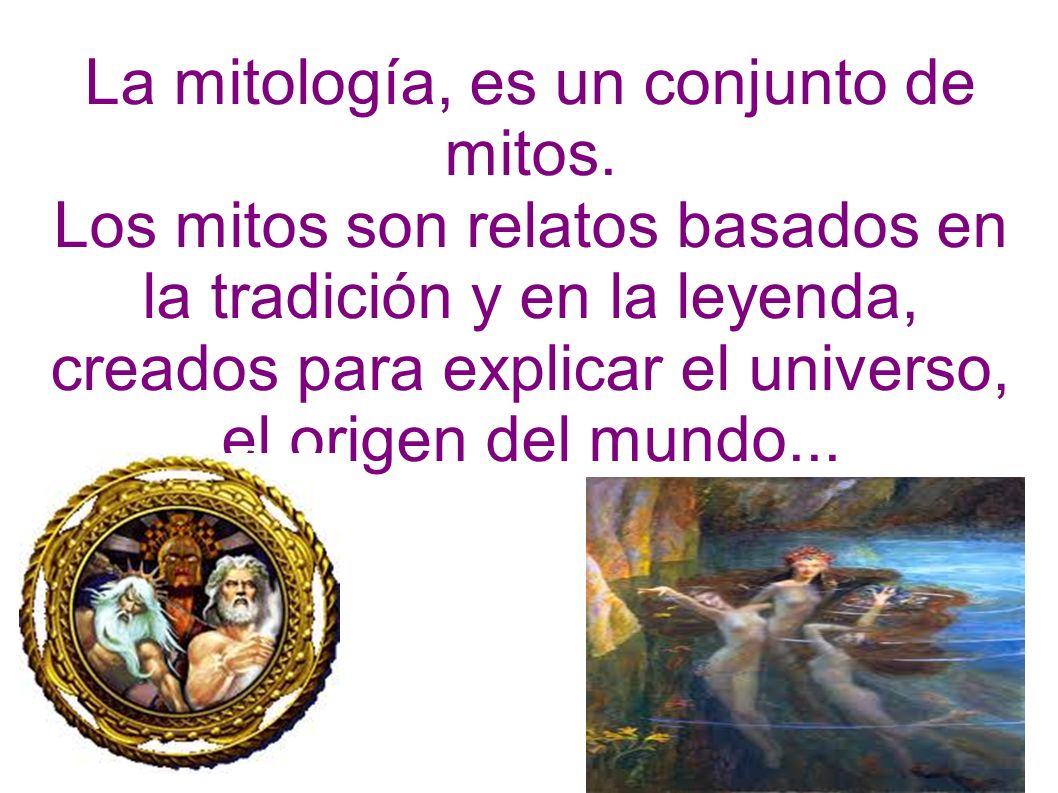 La mitología, es un conjunto de mitos. Los mitos son relatos basados en la tradición y en la leyenda, creados para explicar el universo, el origen del