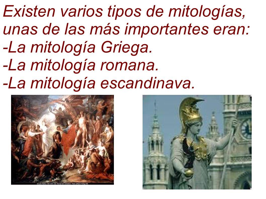 Existen varios tipos de mitologías, unas de las más importantes eran: -La mitología Griega. -La mitología romana. -La mitología escandinava.